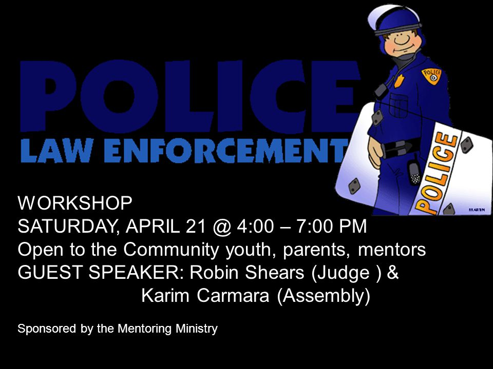 WORKSHOP SATURDAY, APRIL 21 @ 4:00 – 7:00 PM Open to the Community youth, parents, mentors GUEST SPEAKER: Robin Shears (Judge ) & Karim Carmara (Assem