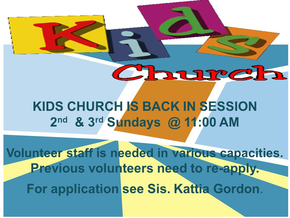 KIDS CHURCH IS BACK IN SESSION 2 nd & 3 rd Sundays @ 11:00 AM Volunteer staff is needed in various capacities.