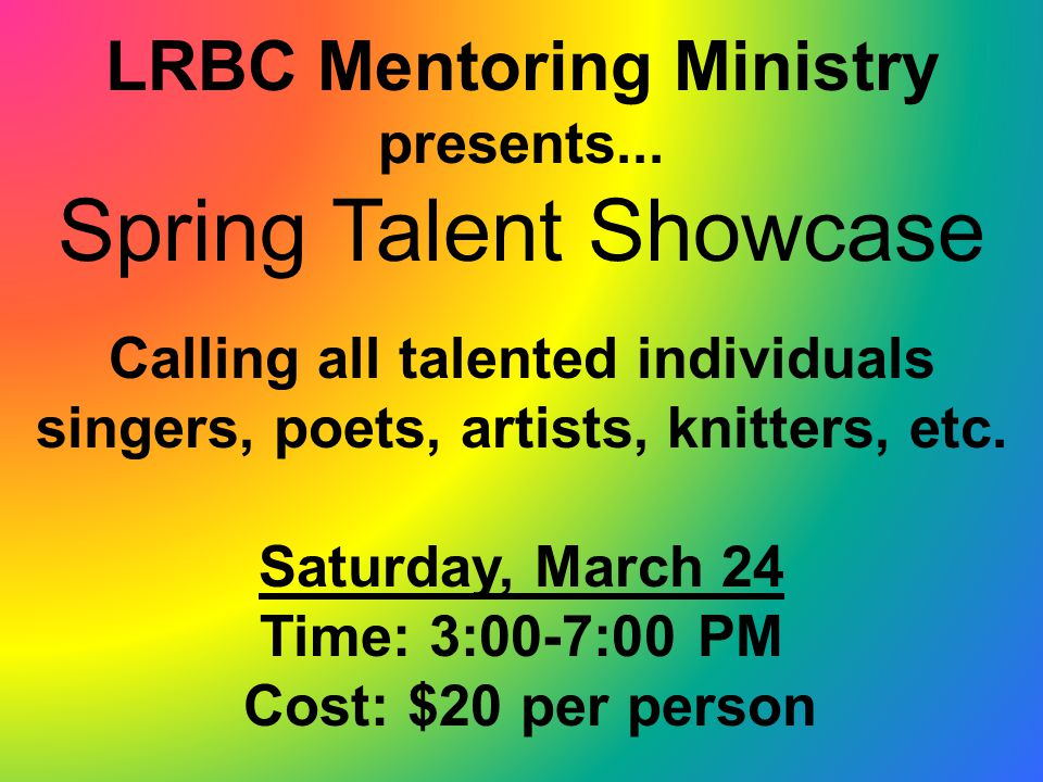 LRBC Mentoring Ministry presents... Spring Talent Showcase Calling all talented individuals singers, poets, artists, knitters, etc. Saturday, March 24