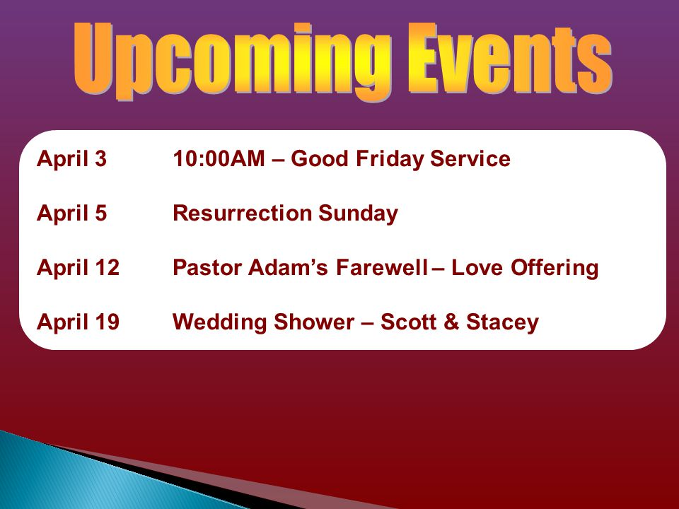 April 310:00AM – Good Friday Service April 5Resurrection Sunday April 12Pastor Adam's Farewell – Love Offering April 19Wedding Shower – Scott & Stacey