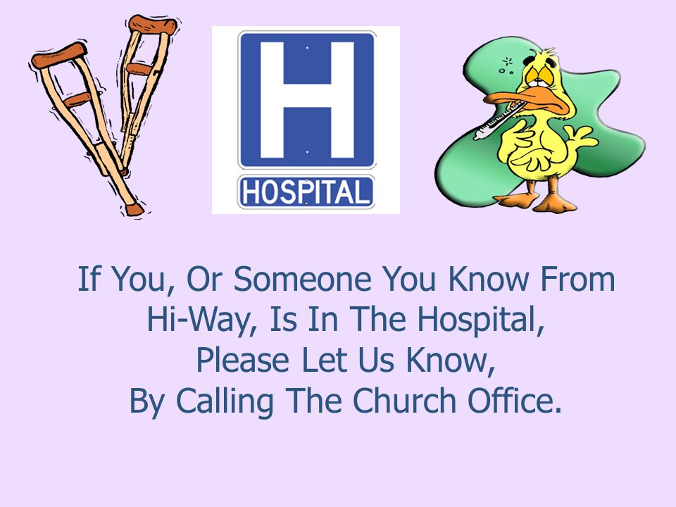 If You, Or Someone You Know From Hi-Way, Is In The Hospital, Please Let Us Know, By Calling The Church Office.