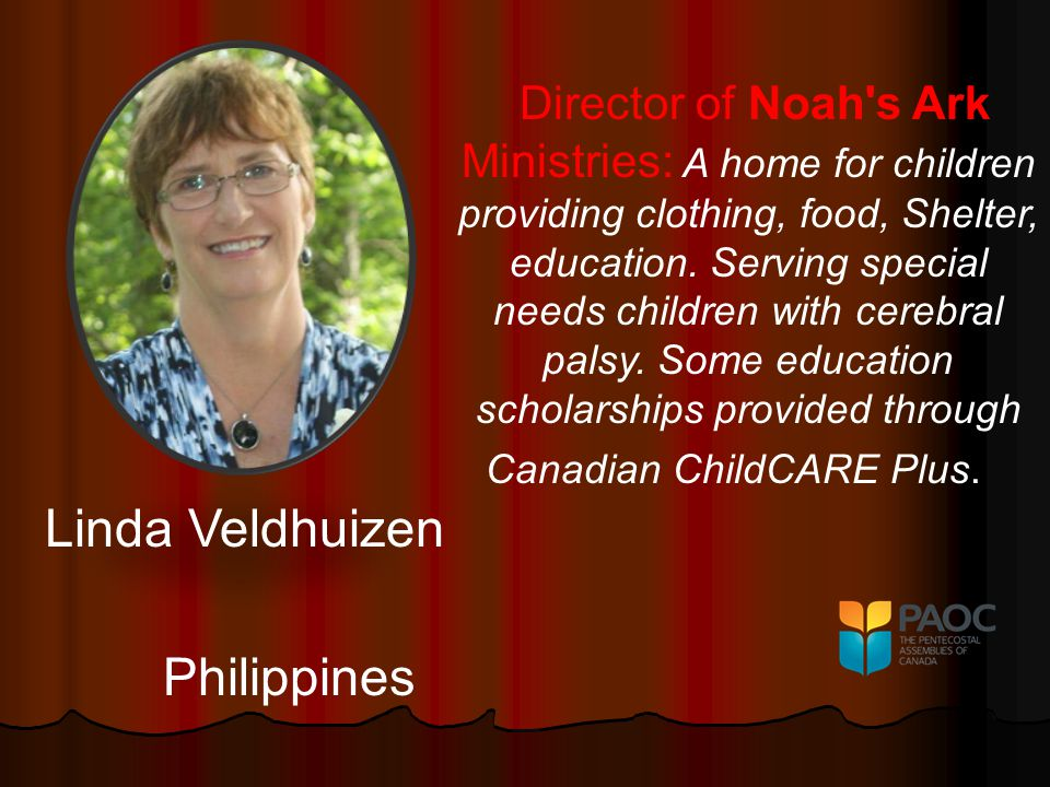 Linda Veldhuizen Philippines Director of Noah s Ark Ministries: A home for children providing clothing, food, Shelter, education.