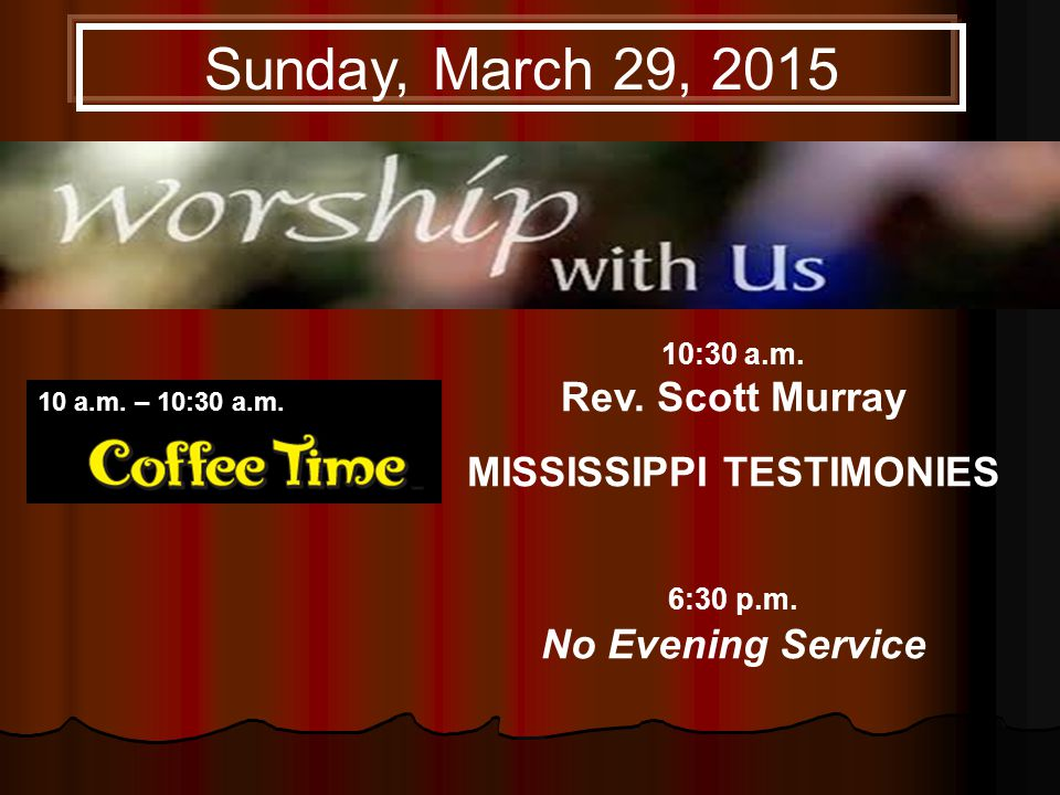 10:30 a.m. Rev. Scott Murray MISSISSIPPI TESTIMONIES 6:30 p.m.
