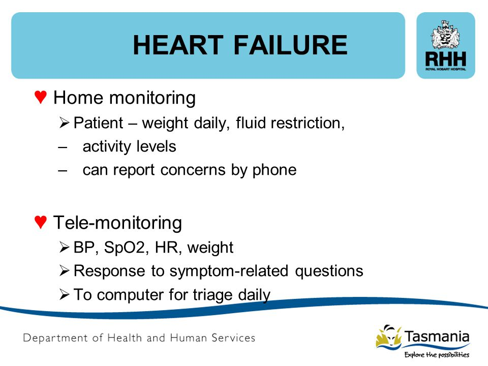 HEART FAILURE ♥ Home monitoring  Patient – weight daily, fluid restriction, – activity levels –can report concerns by phone ♥ Tele-monitoring  BP, S