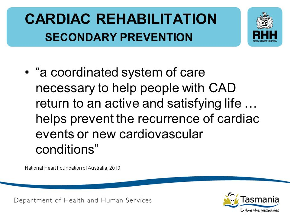 "CARDIAC REHABILITATION SECONDARY PREVENTION ""a coordinated system of care necessary to help people with CAD return to an active and satisfying life …"