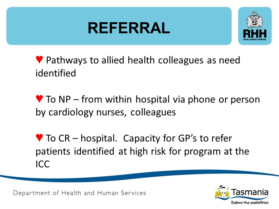 REFERRAL ♥ Pathways to allied health colleagues as need identified ♥ To NP – from within hospital via phone or person by cardiology nurses, colleagues