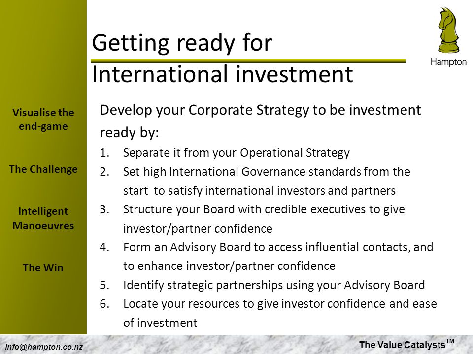 The Value Catalysts TM info@hampton.co.nz Getting ready for International investment Develop your Corporate Strategy to be investment ready by: 1.Sepa