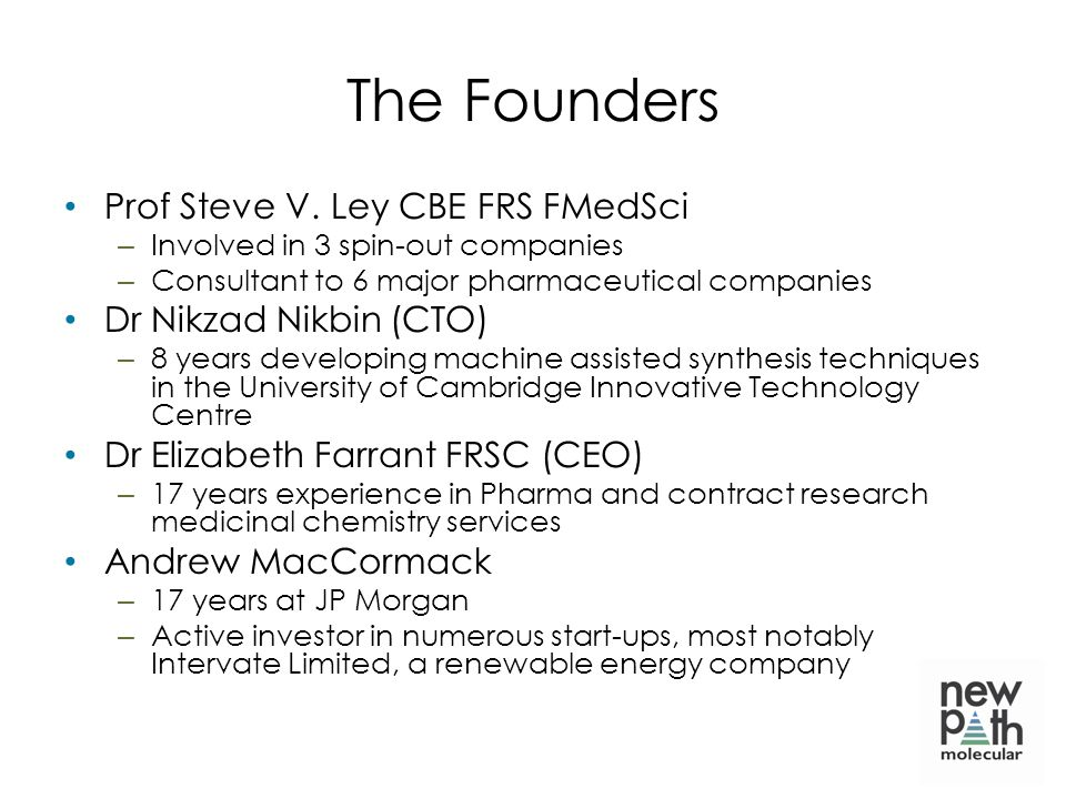 The Founders Prof Steve V. Ley CBE FRS FMedSci – Involved in 3 spin-out companies – Consultant to 6 major pharmaceutical companies Dr Nikzad Nikbin (C