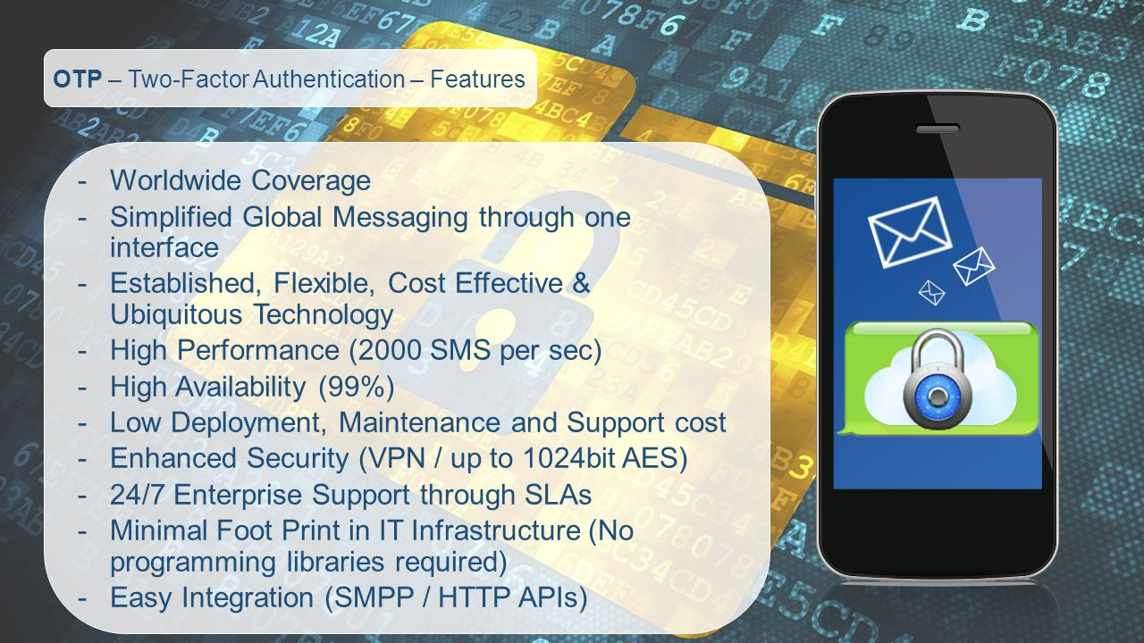 OTP – Two-Factor Authentication – Features -Worldwide Coverage -Simplified Global Messaging through one interface -Established, Flexible, Cost Effective & Ubiquitous Technology -High Performance (2000 SMS per sec) -High Availability (99%) -Low Deployment, Maintenance and Support cost -Enhanced Security (VPN / up to 1024bit AES) -24/7 Enterprise Support through SLAs -Minimal Foot Print in IT Infrastructure (No programming libraries required) -Easy Integration (SMPP / HTTP APIs)
