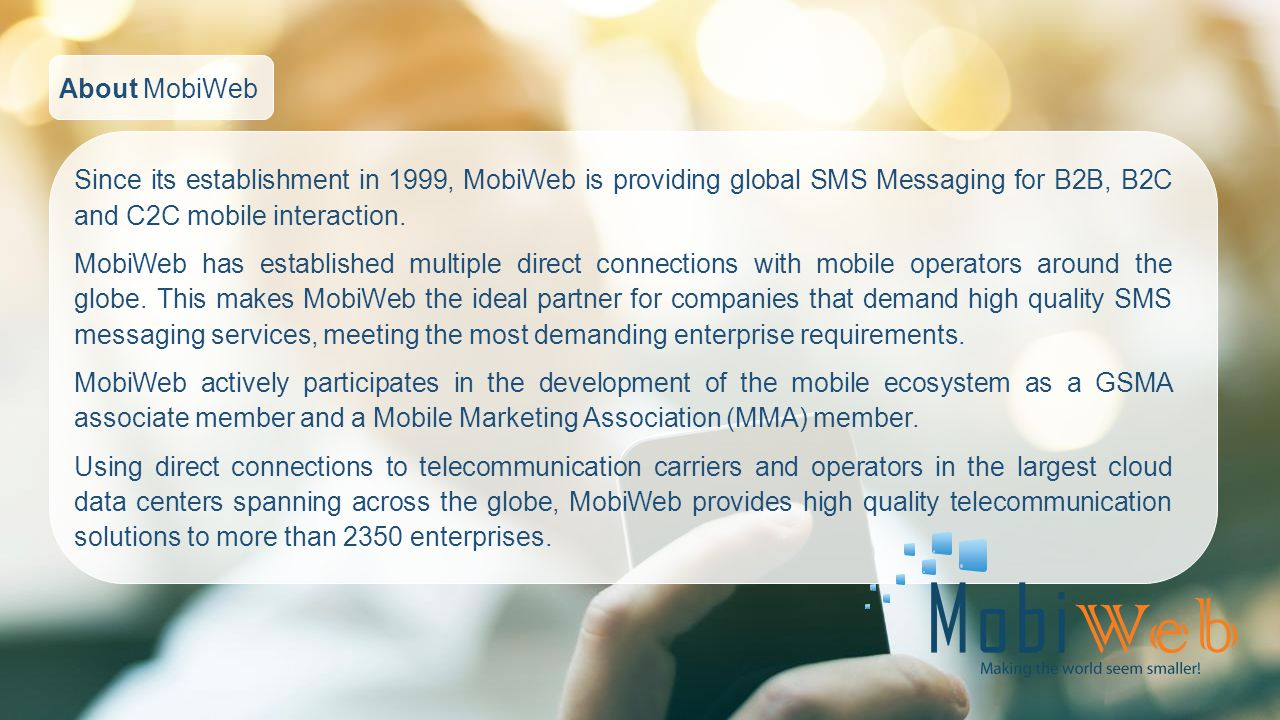 About MobiWeb Since its establishment in 1999, MobiWeb is providing global SMS Messaging for B2B, B2C and C2C mobile interaction.