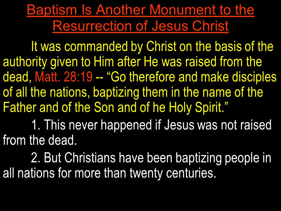 Baptism Is Another Monument to the Resurrection of Jesus Christ It was commanded by Christ on the basis of the authority given to Him after He was raised from the dead, Matt.