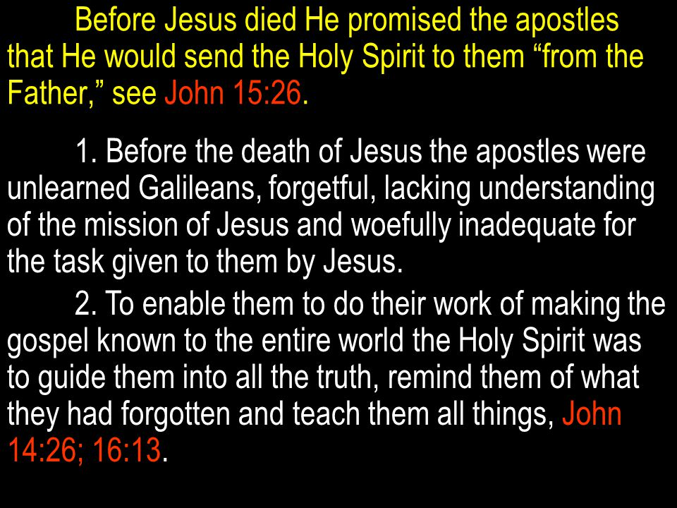 Before Jesus died He promised the apostles that He would send the Holy Spirit to them from the Father, see John 15:26.