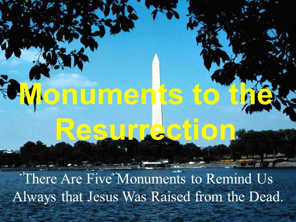 Monuments to the Resurrection There Are Five Monuments to Remind Us Always that Jesus Was Raised from the Dead.