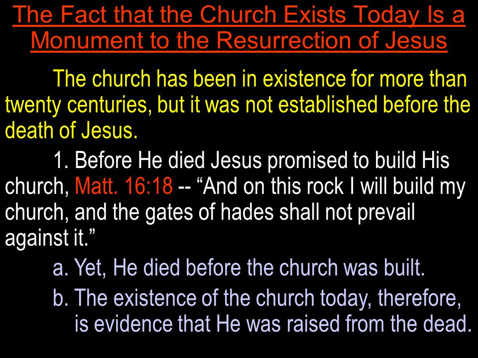 The Fact that the Church Exists Today Is a Monument to the Resurrection of Jesus The church has been in existence for more than twenty centuries, but it was not established before the death of Jesus.