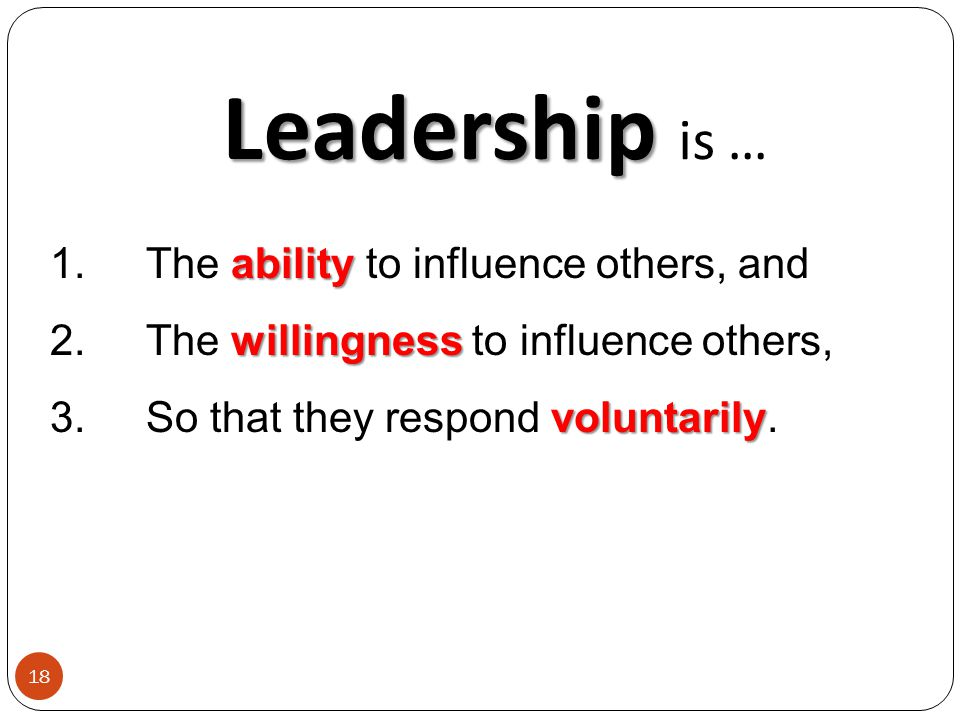 Leadership Leadership is … ability 1.The ability to influence others, and willingness 2.The willingness to influence others, voluntarily 3.So that they respond voluntarily.