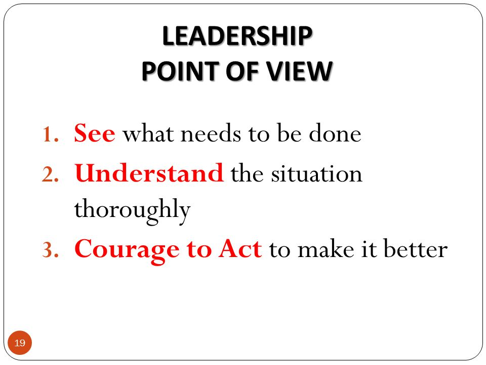 LEADERSHIP POINT OF VIEW 1. See what needs to be done 2.