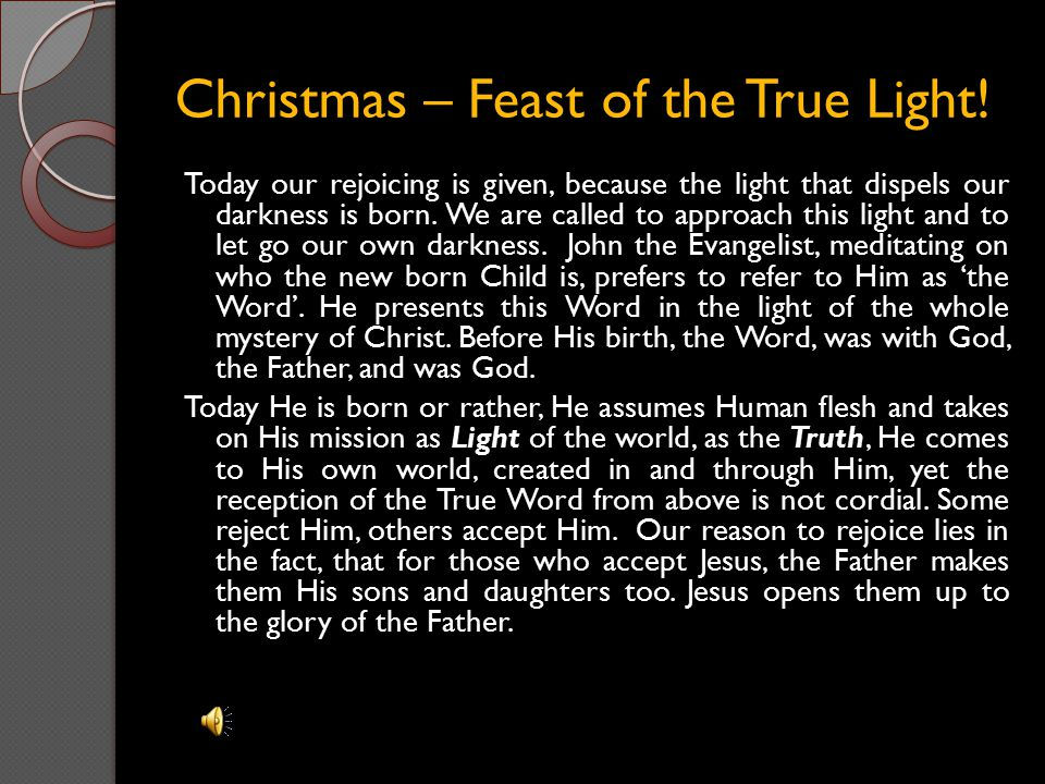 Christmas – Feast of the True Light! Today our rejoicing is given, because the light that dispels our darkness is born. We are called to approach this