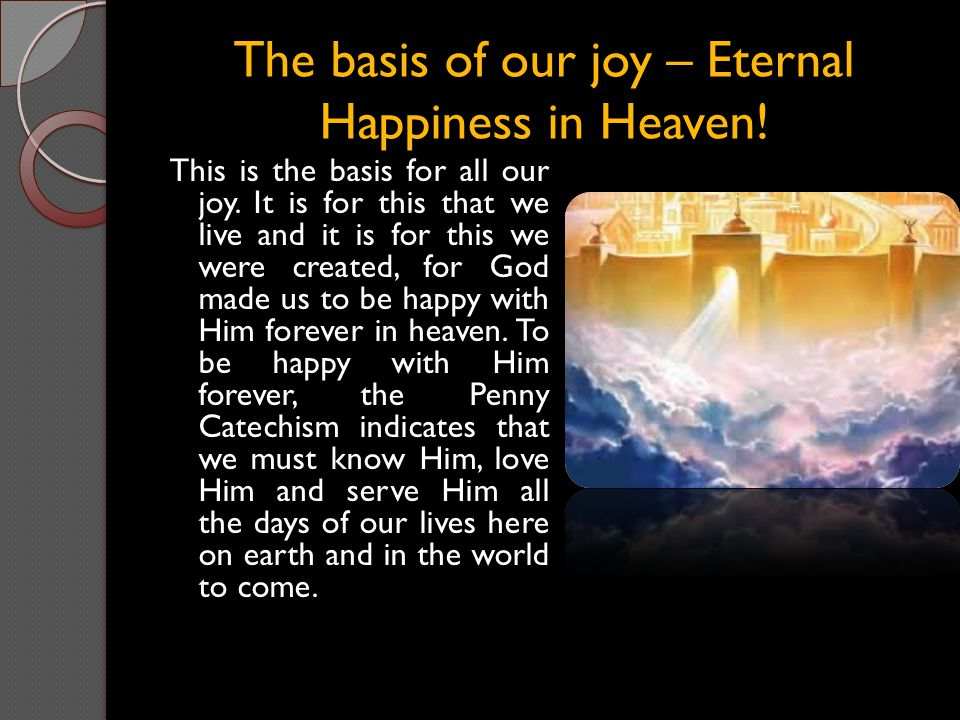 The basis of our joy – Eternal Happiness in Heaven! This is the basis for all our joy. It is for this that we live and it is for this we were created,