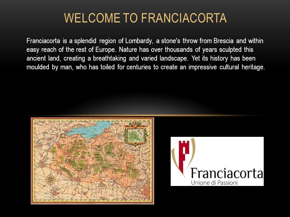 WELCOME TO FRANCIACORTA Franciacorta is a splendid region of Lombardy, a stone s throw from Brescia and within easy reach of the rest of Europe.