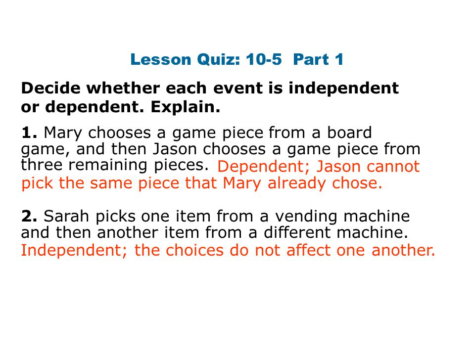 Lesson Quiz: 10-5 Part 1 Decide whether each event is independent or dependent.