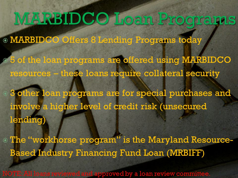  MARBIDCO Offers 8 Lending Programs today  5 of the loan programs are offered using MARBIDCO resources – these loans require collateral security  3 other loan programs are for special purchases and involve a higher level of credit risk (unsecured lending)  The workhorse program is the Maryland Resource- Based Industry Financing Fund Loan (MRBIFF) NOTE: All loans reviewed and approved by a loan review committee.
