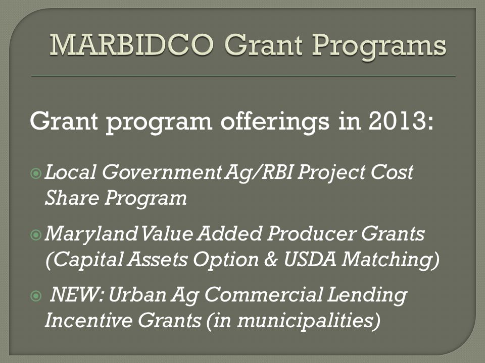Grant program offerings in 2013:  Local Government Ag/RBI Project Cost Share Program  Maryland Value Added Producer Grants (Capital Assets Option & USDA Matching)  NEW: Urban Ag Commercial Lending Incentive Grants (in municipalities)