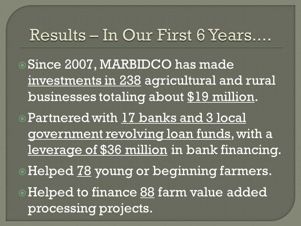  Since 2007, MARBIDCO has made investments in 238 agricultural and rural businesses totaling about $19 million.