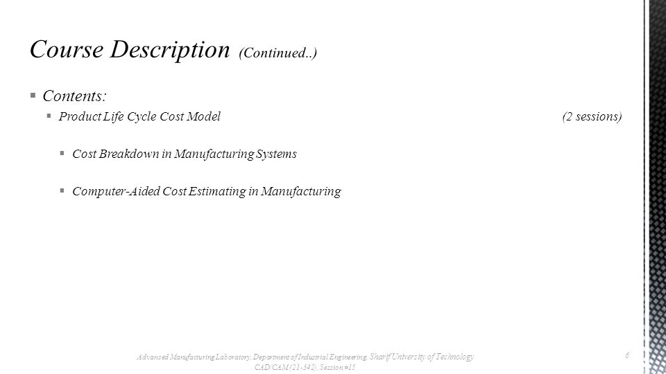  Contents:  Product Life Cycle Cost Model(2 sessions)  Cost Breakdown in Manufacturing Systems  Computer-Aided Cost Estimating in Manufacturing Advanced Manufacturing Laboratory, Department of Industrial Engineering, Sharif University of Technology CAD/CAM (21-342), Session #15 6