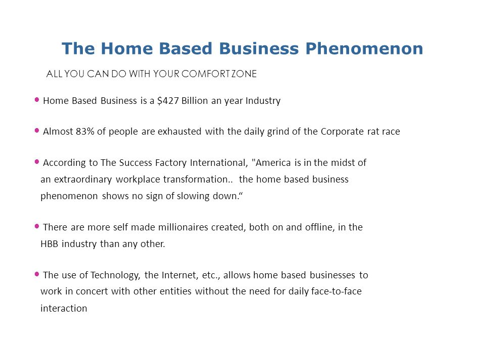 Home Based Business is a $427 Billion an year Industry Almost 83% of people are exhausted with the daily grind of the Corporate rat race According to The Success Factory International, America is in the midst of an extraordinary workplace transformation..