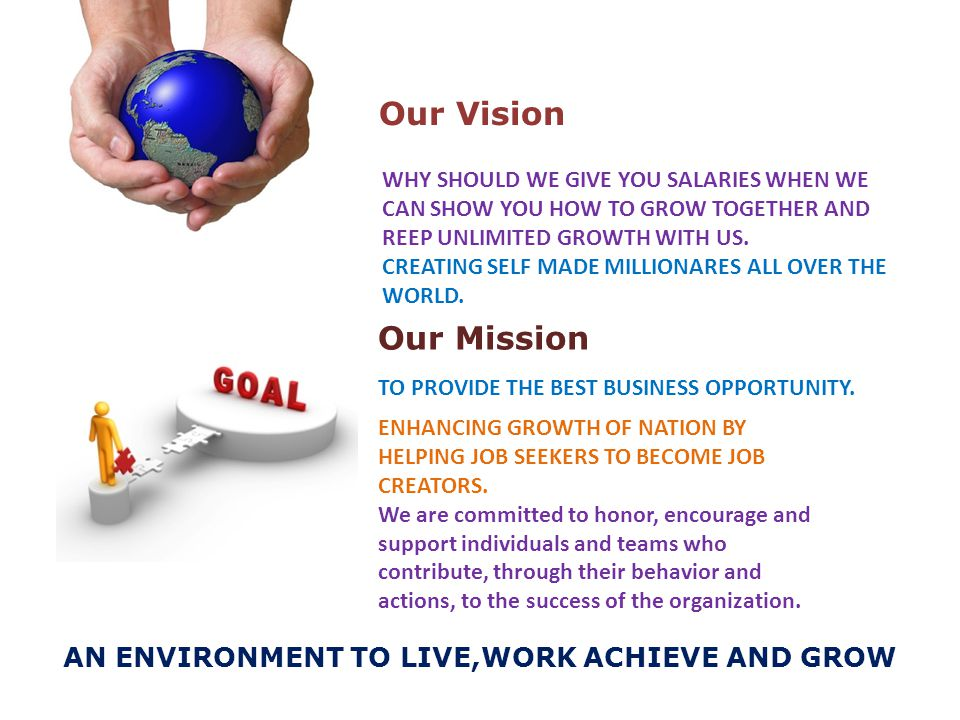Our Vision AN ENVIRONMENT TO LIVE,WORK ACHIEVE AND GROW Our Mission WHY SHOULD WE GIVE YOU SALARIES WHEN WE CAN SHOW YOU HOW TO GROW TOGETHER AND REEP UNLIMITED GROWTH WITH US.