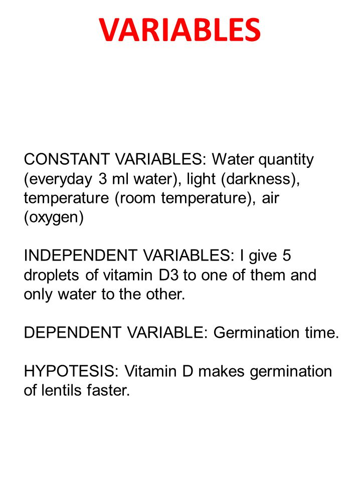 VARIABLES CONSTANT VARIABLES: Water quantity (everyday 3 ml water), light (darkness), temperature (room temperature), air (oxygen) INDEPENDENT VARIABLES: I give 5 droplets of vitamin D3 to one of them and only water to the other.