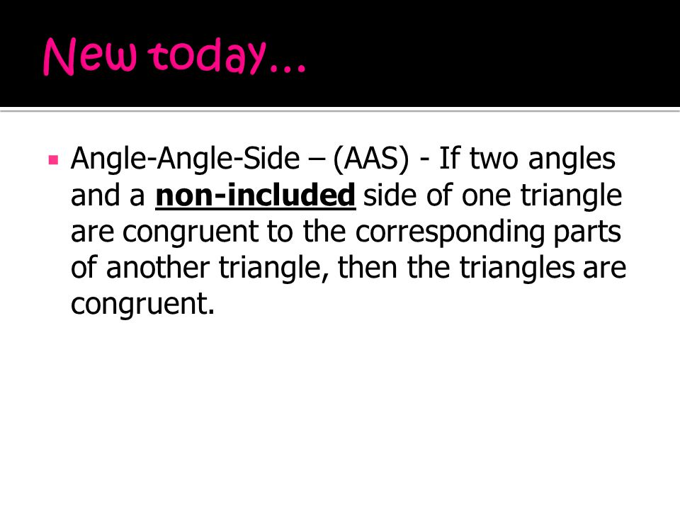  Angle-Angle-Side – (AAS) - If two angles and a non-included side of one triangle are congruent to the corresponding parts of another triangle, then the triangles are congruent.