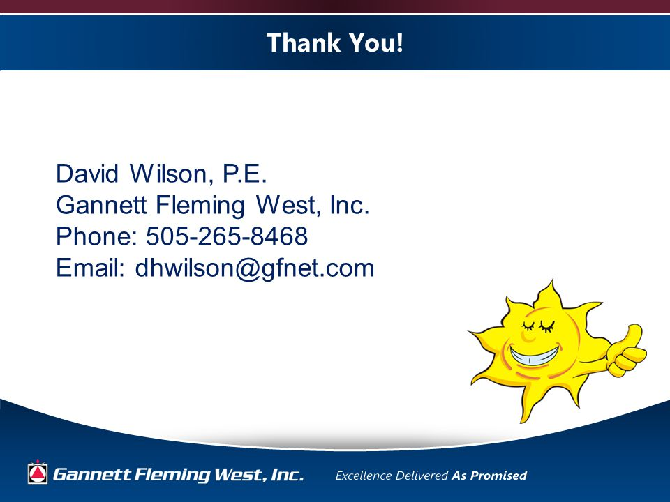 Thank You. David Wilson, P.E. Gannett Fleming West, Inc.