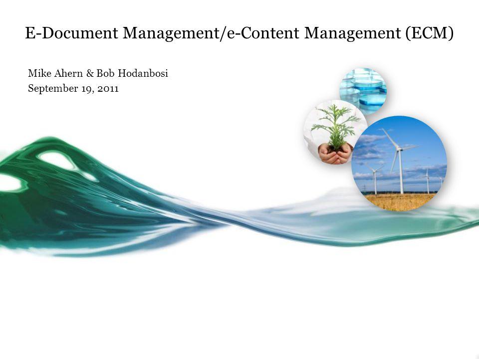 E-Document Management/e-Content Management (ECM) Mike Ahern & Bob Hodanbosi September 19, 2011