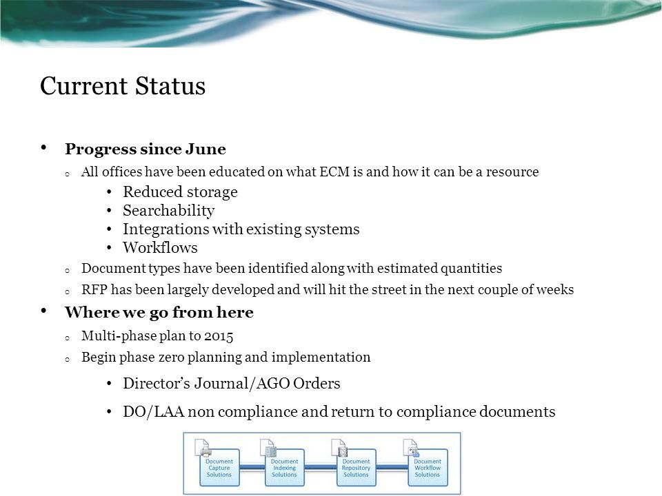 Current Status Progress since June o All offices have been educated on what ECM is and how it can be a resource Reduced storage Searchability Integrations with existing systems Workflows o Document types have been identified along with estimated quantities o RFP has been largely developed and will hit the street in the next couple of weeks Where we go from here o Multi-phase plan to 2015 o Begin phase zero planning and implementation Director's Journal/AGO Orders DO/LAA non compliance and return to compliance documents