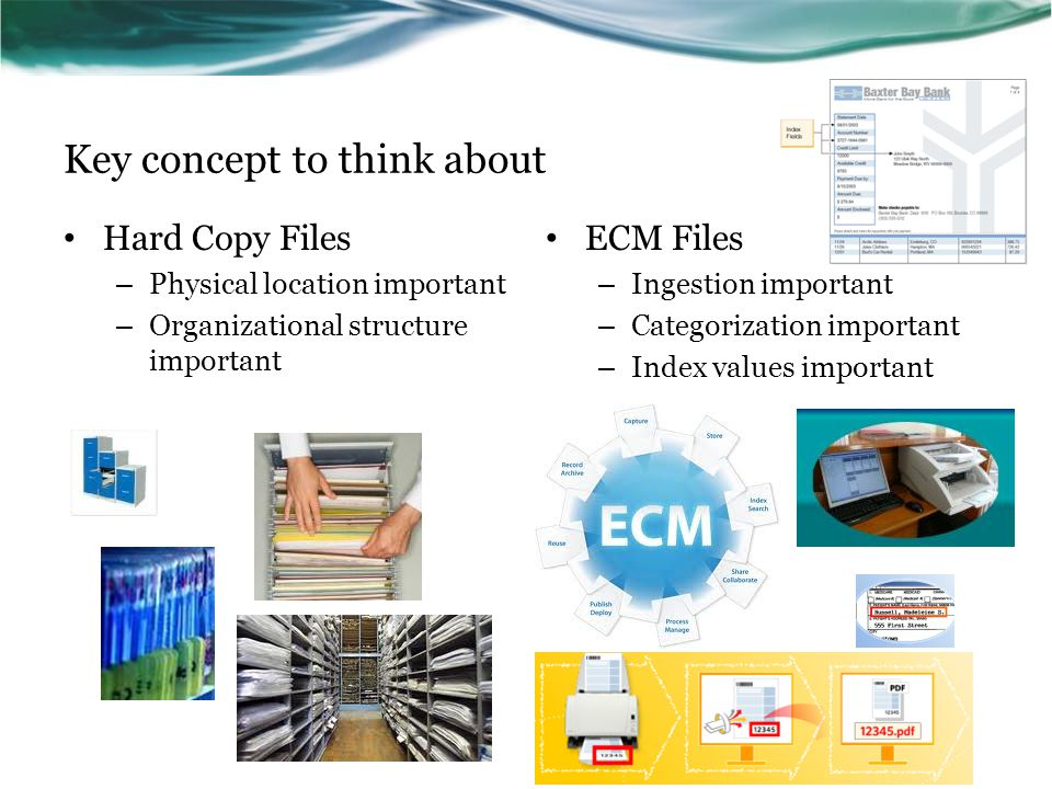 Key concept to think about Hard Copy Files – Physical location important – Organizational structure important ECM Files – Ingestion important – Catego