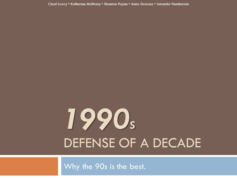 DEFENSE OF A DECADE Why the 90s is the best. 1990 S Chad Lowry Katherine McIlhany Shannon Payne Anna Siracusa Amanda Veenhuizen