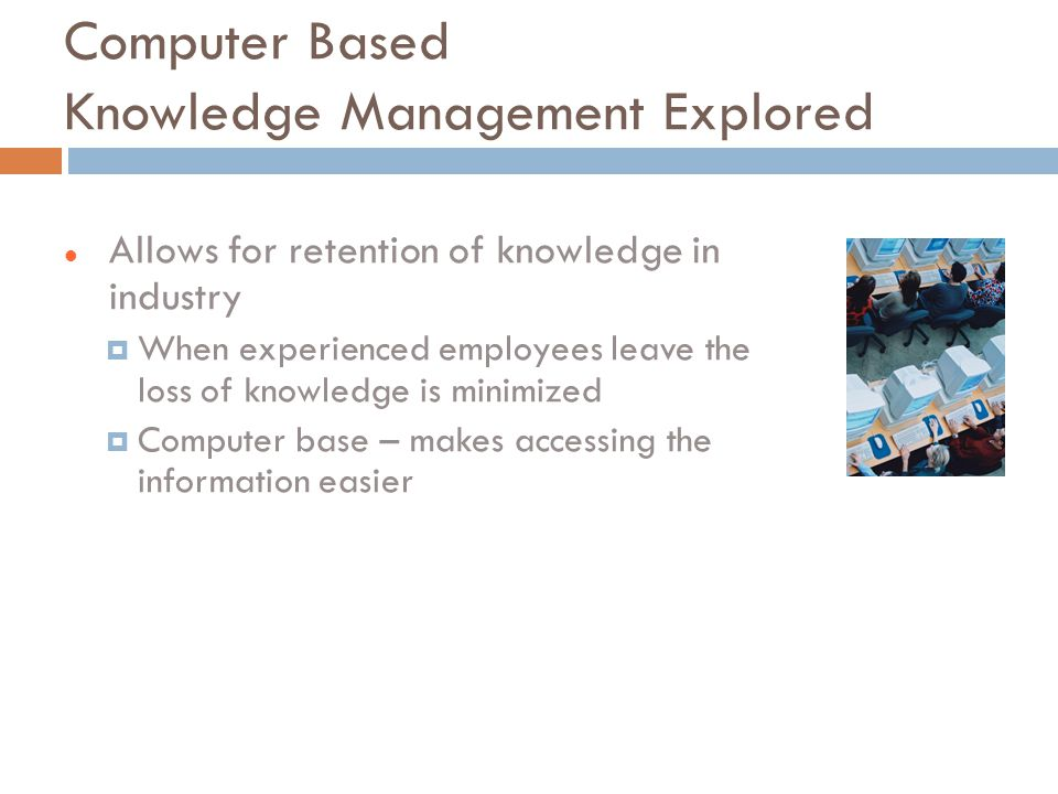 Computer Based Knowledge Management Explored Allows for retention of knowledge in industry  When experienced employees leave the loss of knowledge is minimized  Computer base – makes accessing the information easier