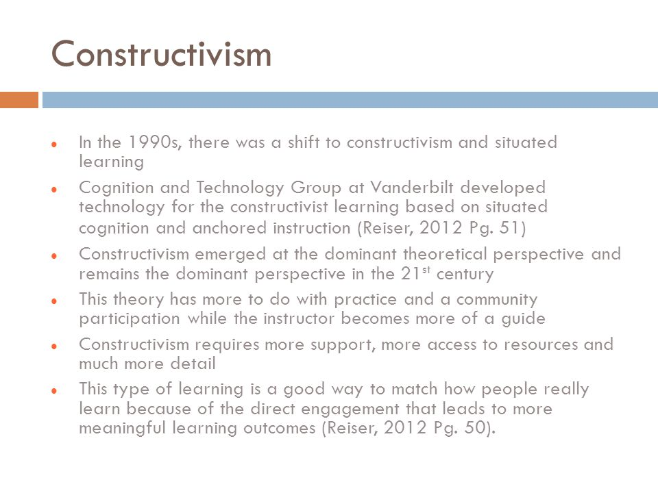 Constructivism In the 1990s, there was a shift to constructivism and situated learning Cognition and Technology Group at Vanderbilt developed technology for the constructivist learning based on situated cognition and anchored instruction (Reiser, 2012 Pg.