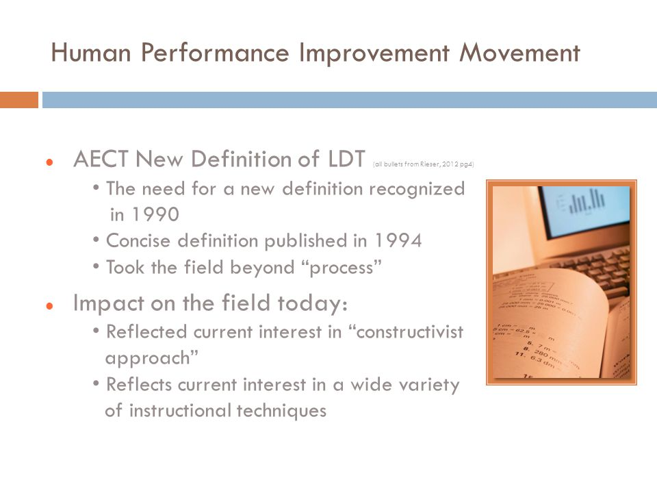 Human Performance Improvement Movement AECT New Definition of LDT (all bullets from Rieser, 2012 pg4) The need for a new definition recognized in 1990 Concise definition published in 1994 Took the field beyond process Impact on the field today: Reflected current interest in constructivist approach Reflects current interest in a wide variety of instructional techniques