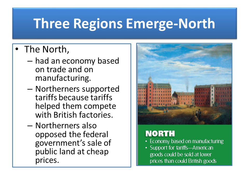 Three Regions Emerge-North The North, – had an economy based on trade and on manufacturing. – Northerners supported tariffs because tariffs helped the