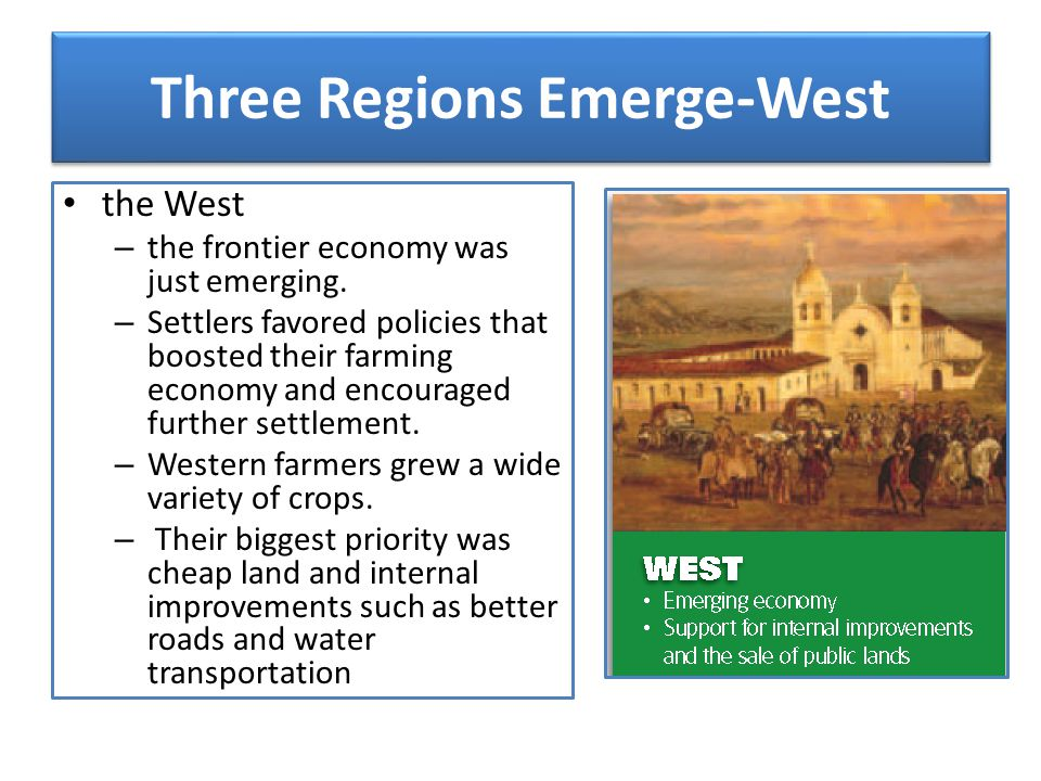 Three Regions Emerge-West the West – the frontier economy was just emerging. – Settlers favored policies that boosted their farming economy and encour