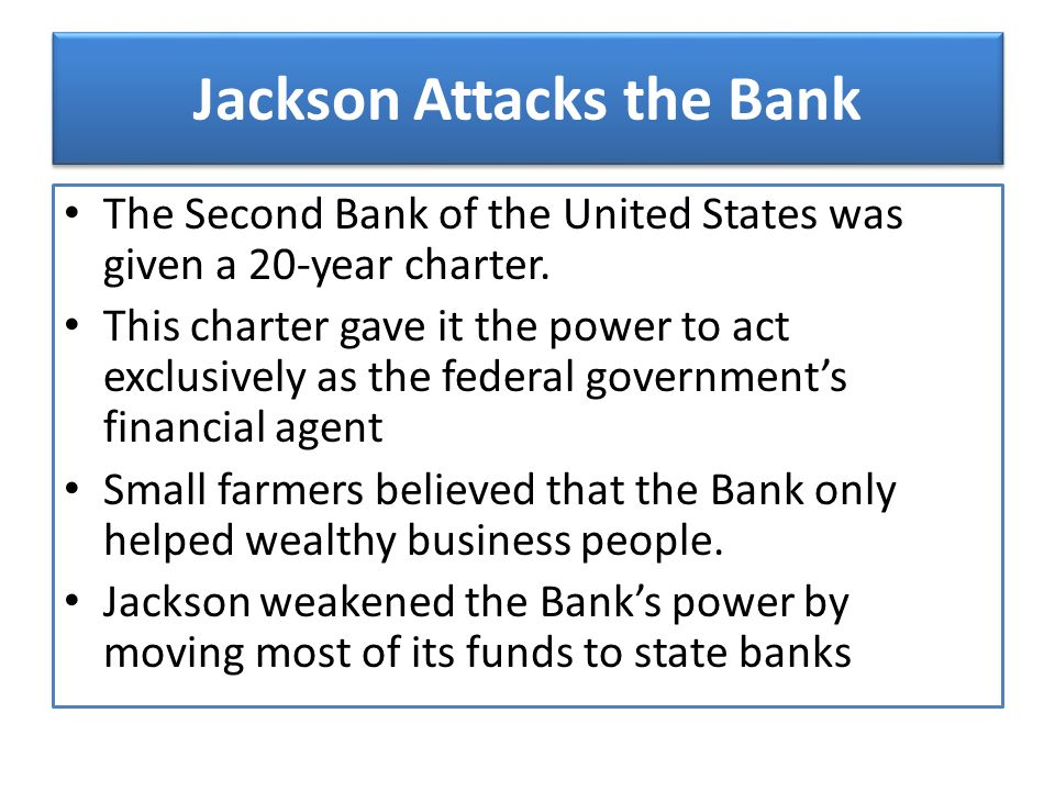 Jackson Attacks the Bank The Second Bank of the United States was given a 20-year charter. This charter gave it the power to act exclusively as the fe