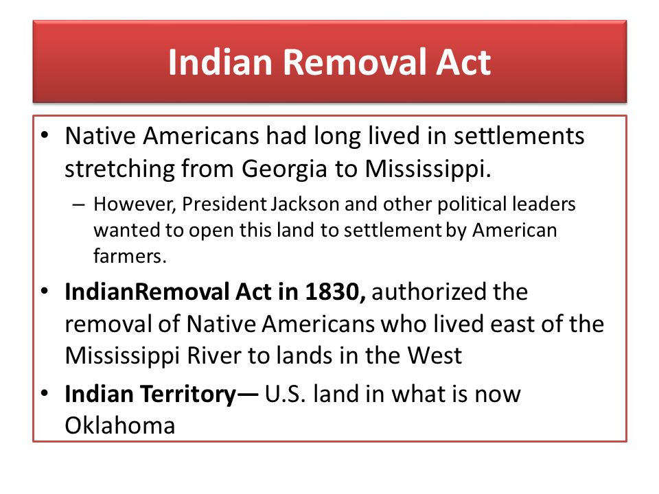 Indian Removal Act Native Americans had long lived in settlements stretching from Georgia to Mississippi. – However, President Jackson and other polit