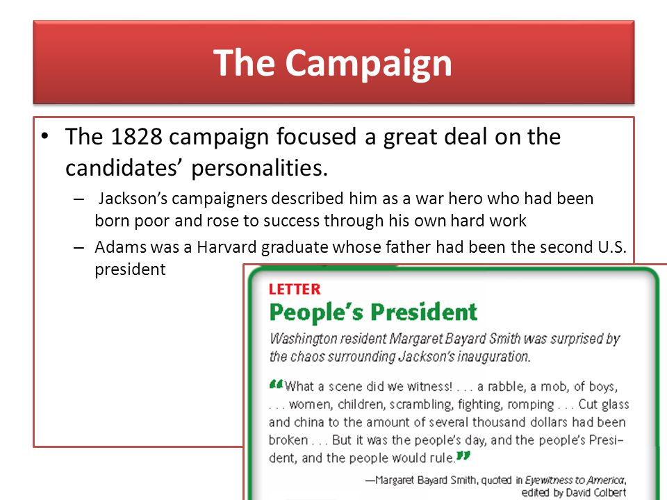 The Campaign The 1828 campaign focused a great deal on the candidates' personalities. – Jackson's campaigners described him as a war hero who had been