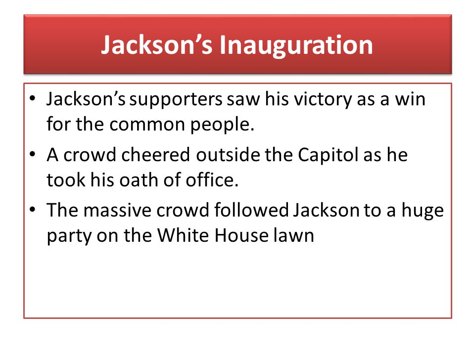 Jackson's Inauguration Jackson's supporters saw his victory as a win for the common people. A crowd cheered outside the Capitol as he took his oath of