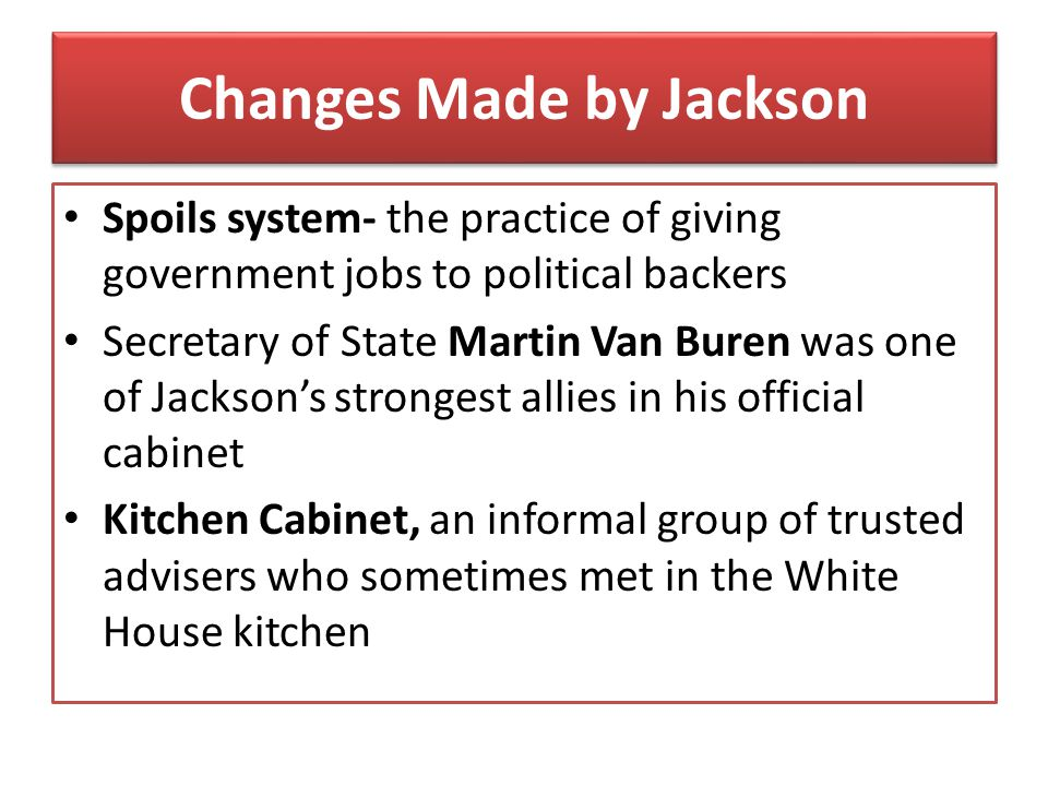 Changes Made by Jackson Spoils system- the practice of giving government jobs to political backers Secretary of State Martin Van Buren was one of Jack