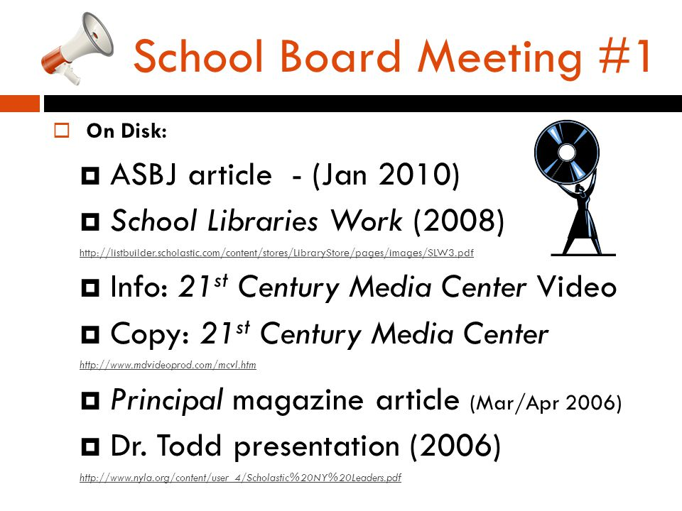School Board Meeting #1  On Disk:  ASBJ article - (Jan 2010)  School Libraries Work (2008) http://listbuilder.scholastic.com/content/stores/LibraryStore/pages/images/SLW3.pdf  Info: 21 st Century Media Center Video  Copy: 21 st Century Media Center http://www.mdvideoprod.com/mcvl.htm  Principal magazine article (Mar/Apr 2006)  Dr.