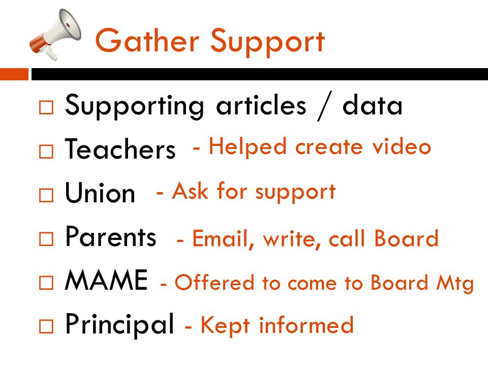 Gather Support  Supporting articles / data  Teachers  Union  Parents  MAME  Principal - Helped create video - Ask for support - Email, write, call Board - Offered to come to Board Mtg - Kept informed