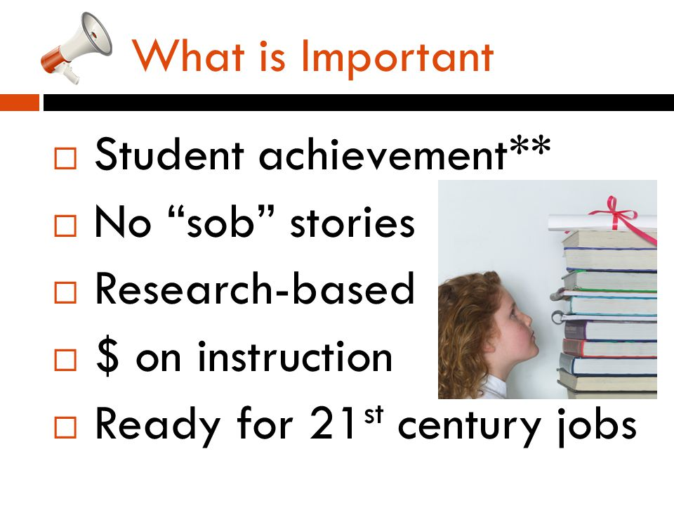 What is Important  Student achievement**  No sob stories  Research-based  $ on instruction  Ready for 21 st century jobs